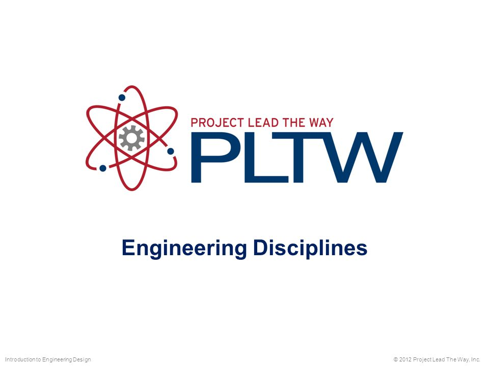 Engineering Disciplines © 2012 Project Lead The Way, Inc.Introduction to Engineering Design