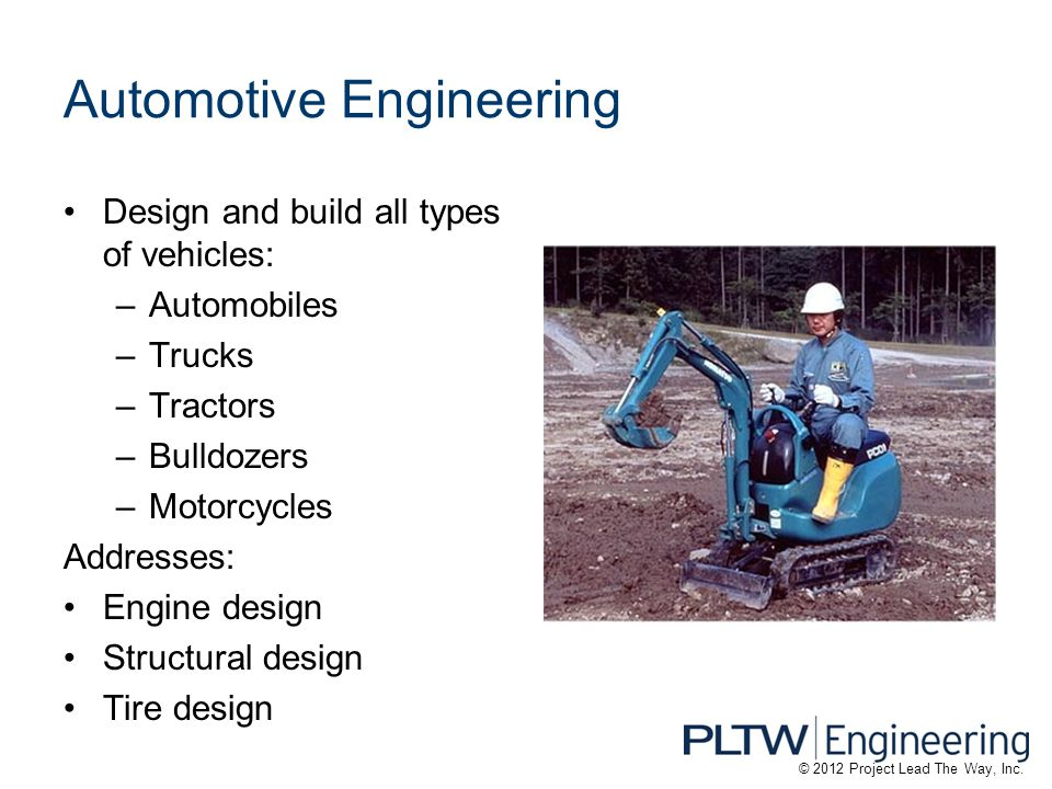 Automotive Engineering Design and build all types of vehicles: –Automobiles –Trucks –Tractors –Bulldozers –Motorcycles Addresses: Engine design Structural design Tire design © 2012 Project Lead The Way, Inc.