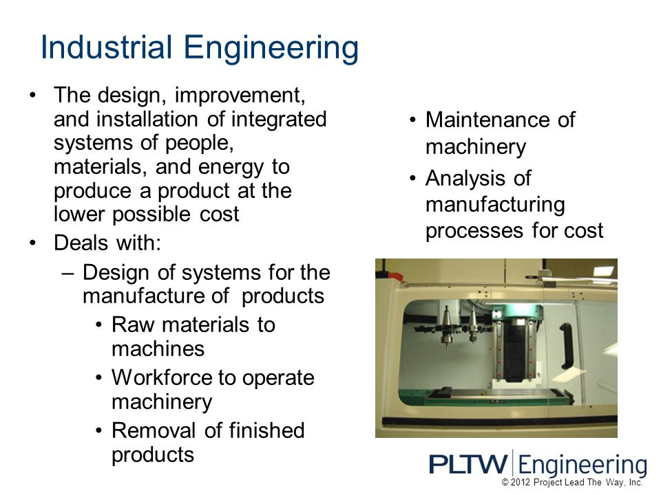 Industrial Engineering The design, improvement, and installation of integrated systems of people, materials, and energy to produce a product at the lower possible cost Deals with: –Design of systems for the manufacture of products Raw materials to machines Workforce to operate machinery Removal of finished products Maintenance of machinery Analysis of manufacturing processes for cost © 2012 Project Lead The Way, Inc.