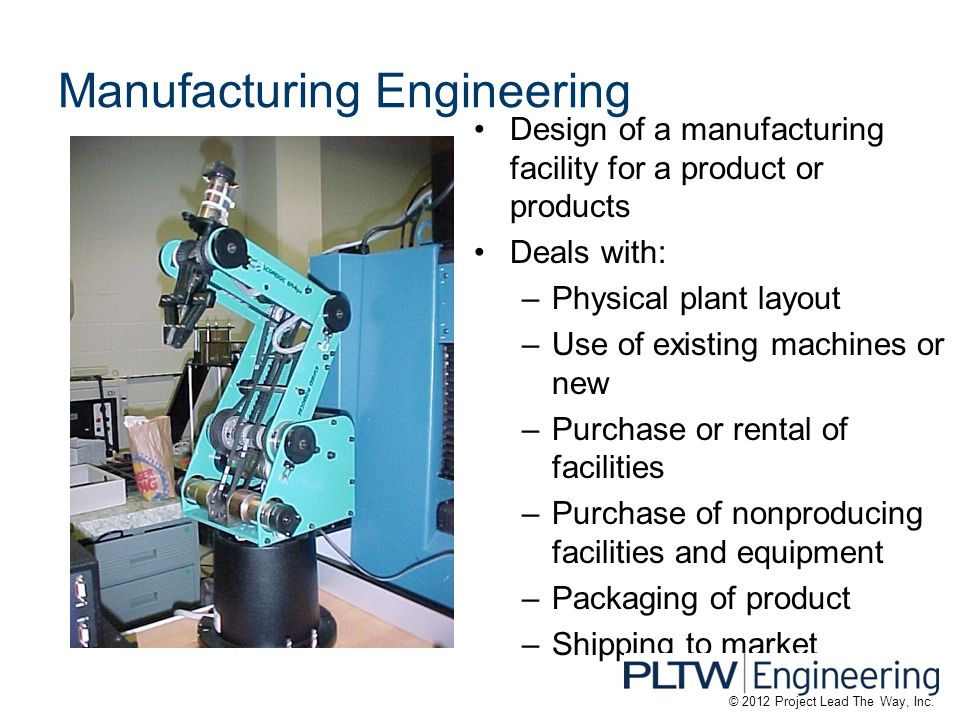 Manufacturing Engineering Design of a manufacturing facility for a product or products Deals with: –Physical plant layout –Use of existing machines or new –Purchase or rental of facilities –Purchase of nonproducing facilities and equipment –Packaging of product –Shipping to market © 2012 Project Lead The Way, Inc.