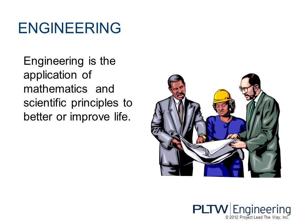 ENGINEERING Engineering is the application of mathematics and scientific principles to better or improve life.