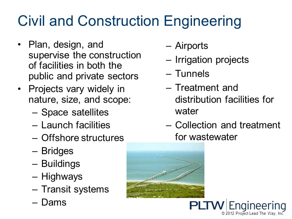 Civil and Construction Engineering Plan, design, and supervise the construction of facilities in both the public and private sectors Projects vary widely in nature, size, and scope: –Space satellites –Launch facilities –Offshore structures –Bridges –Buildings –Highways –Transit systems –Dams –Airports –Irrigation projects –Tunnels –Treatment and distribution facilities for water –Collection and treatment for wastewater © 2012 Project Lead The Way, Inc.