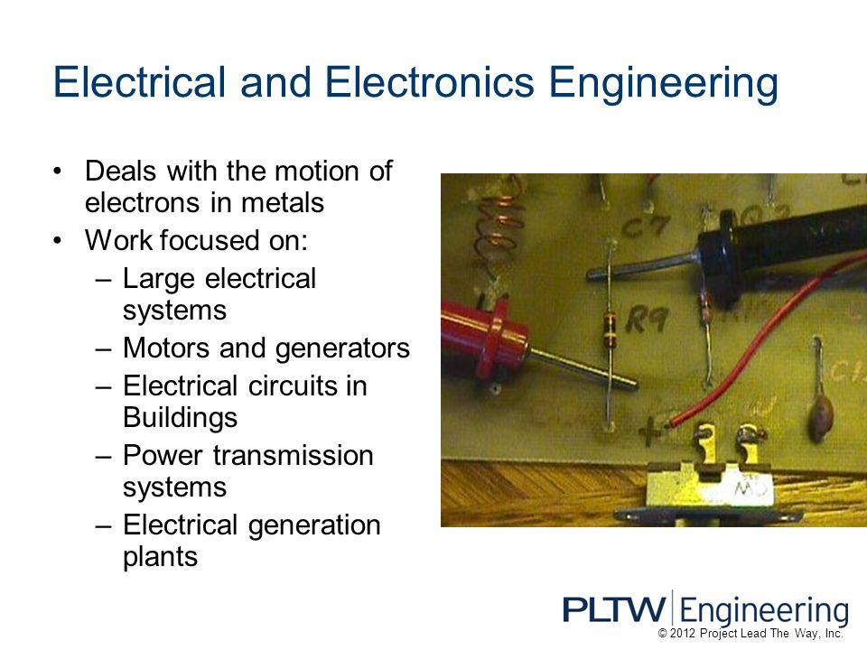 Electrical and Electronics Engineering Deals with the motion of electrons in metals Work focused on: –Large electrical systems –Motors and generators –Electrical circuits in Buildings –Power transmission systems –Electrical generation plants © 2012 Project Lead The Way, Inc.