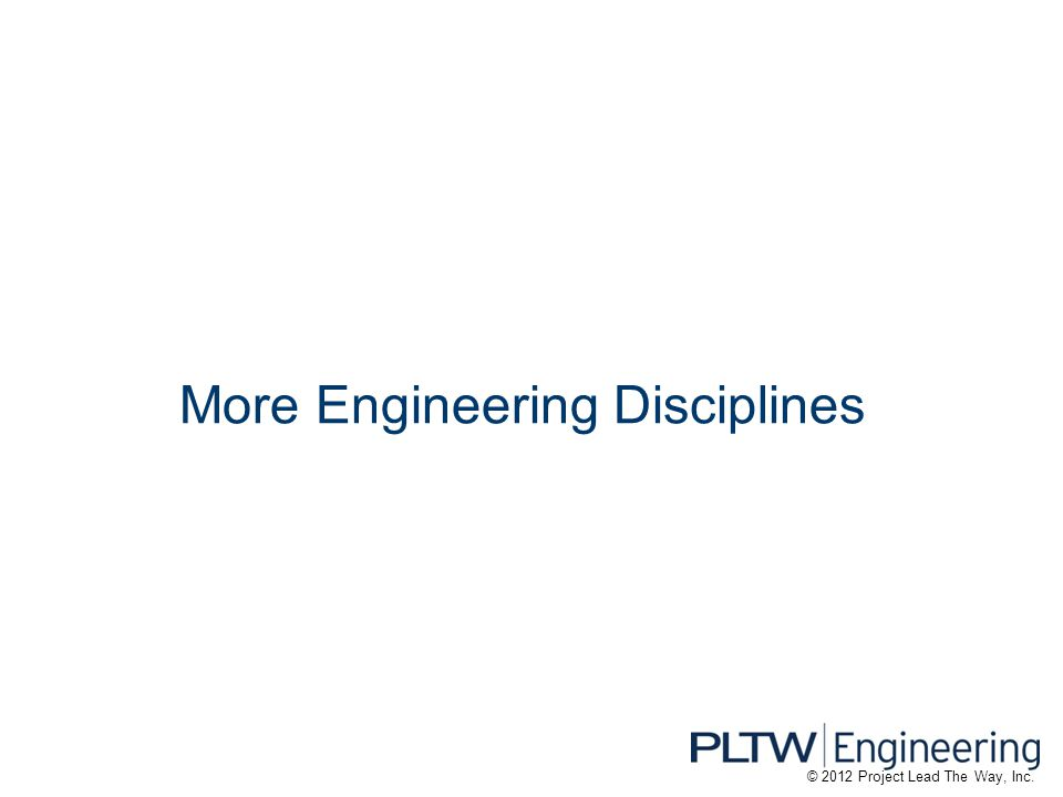 More Engineering Disciplines © 2012 Project Lead The Way, Inc.