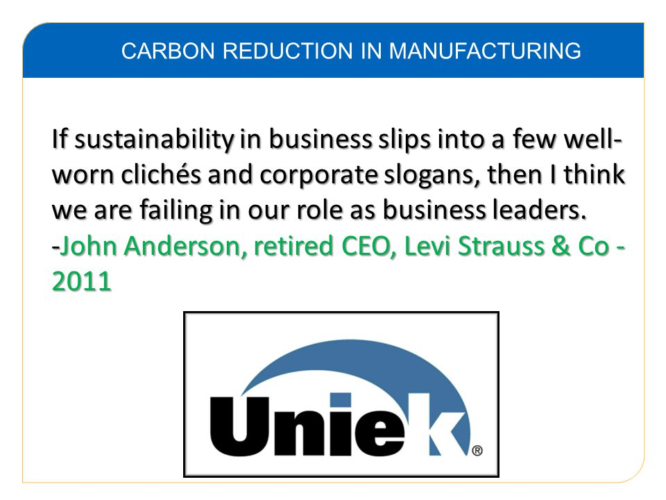 CARBON REDUCTION IN MANUFACTURING If sustainability in business slips into a few well- worn clichés and corporate slogans, then I think we are failing in our role as business leaders.