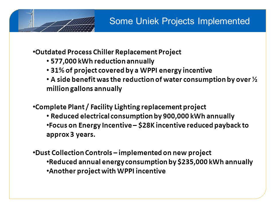 Some Uniek Projects Implemented Outdated Process Chiller Replacement Project 577,000 kWh reduction annually 31% of project covered by a WPPI energy incentive A side benefit was the reduction of water consumption by over ½ million gallons annually Complete Plant / Facility Lighting replacement project Reduced electrical consumption by 900,000 kWh annually Focus on Energy Incentive – $28K incentive reduced payback to approx 3 years.