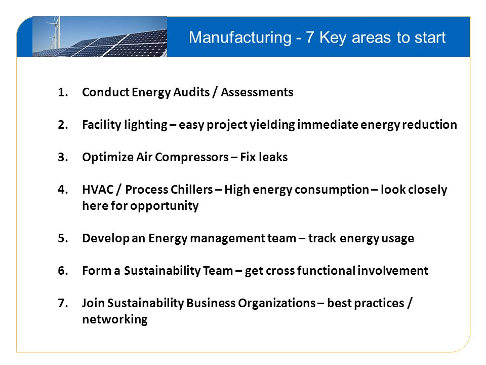 Manufacturing - 7 Key areas to start 1.Conduct Energy Audits / Assessments 2.Facility lighting – easy project yielding immediate energy reduction 3.Optimize Air Compressors – Fix leaks 4.HVAC / Process Chillers – High energy consumption – look closely here for opportunity 5.Develop an Energy management team – track energy usage 6.Form a Sustainability Team – get cross functional involvement 7.Join Sustainability Business Organizations – best practices / networking