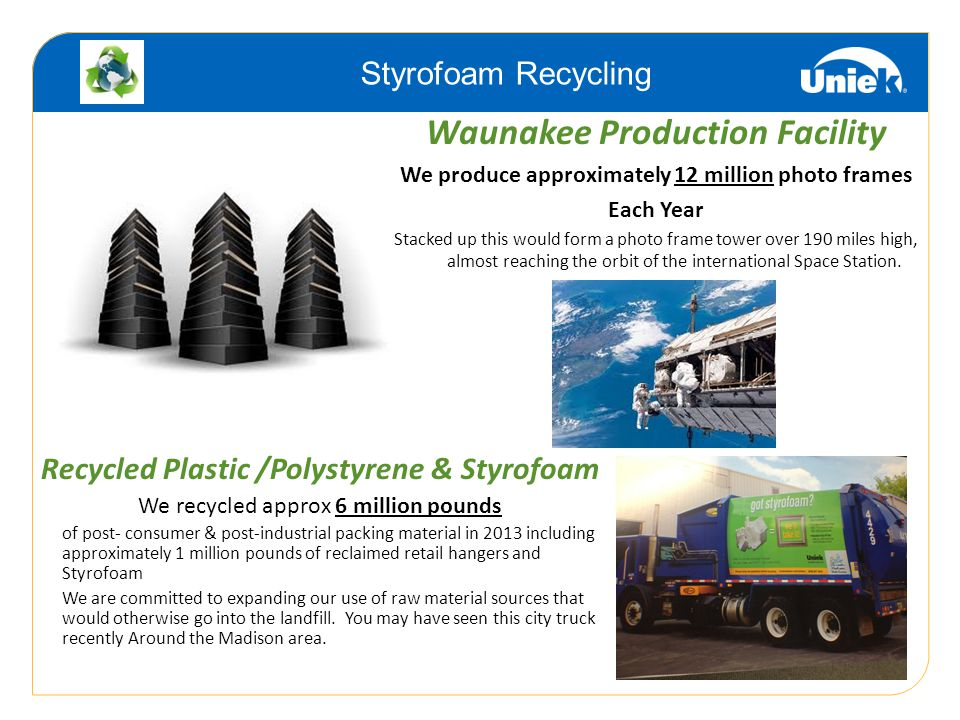 Recycled Plastic /Polystyrene & Styrofoam We recycled approx 6 million pounds of post- consumer & post-industrial packing material in 2013 including approximately 1 million pounds of reclaimed retail hangers and Styrofoam We are committed to expanding our use of raw material sources that would otherwise go into the landfill.