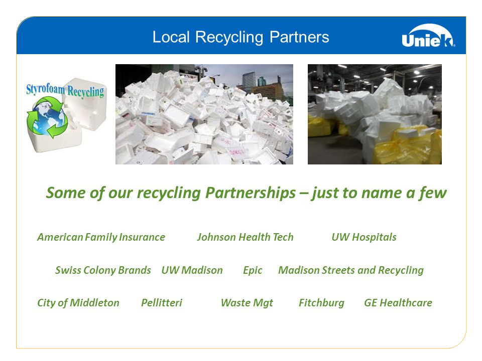 Some of our recycling Partnerships – just to name a few American Family Insurance Johnson Health Tech UW Hospitals Swiss Colony Brands UW Madison EpicMadison Streets and Recycling City of Middleton Pellitteri Waste Mgt Fitchburg GE Healthcare Local Recycling Partners