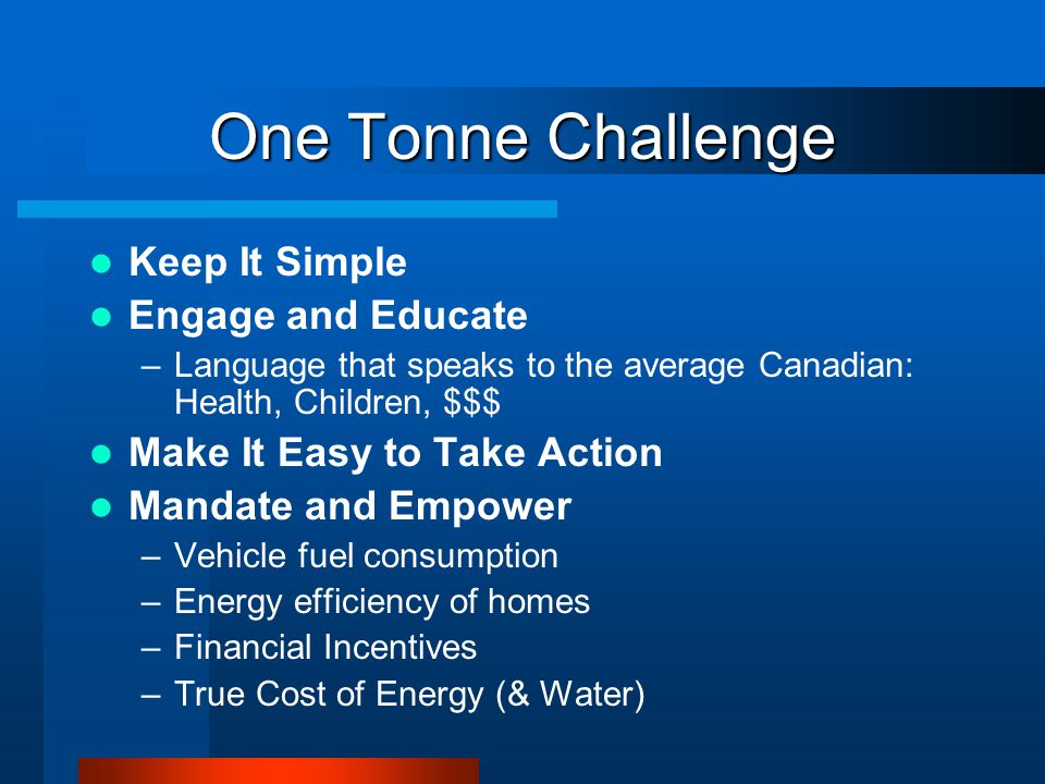 One Tonne Challenge Keep It Simple Engage and Educate –Language that speaks to the average Canadian: Health, Children, $$$ Make It Easy to Take Action Mandate and Empower –Vehicle fuel consumption –Energy efficiency of homes –Financial Incentives –True Cost of Energy (& Water)