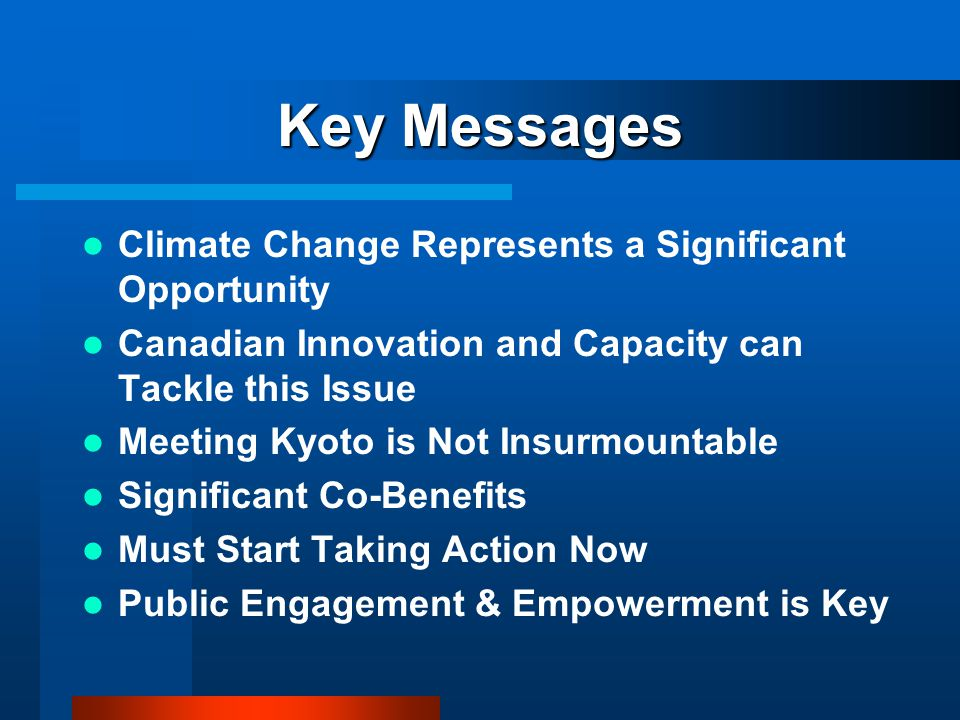 Key Messages Climate Change Represents a Significant Opportunity Canadian Innovation and Capacity can Tackle this Issue Meeting Kyoto is Not Insurmountable Significant Co-Benefits Must Start Taking Action Now Public Engagement & Empowerment is Key