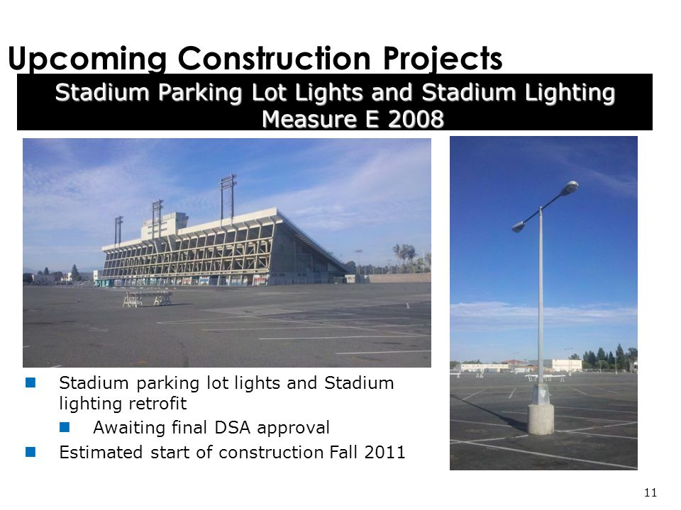 11 Stadium Parking Lot Lights and Stadium Lighting Measure E 2008 Upcoming Construction Projects Stadium parking lot lights and Stadium lighting retrofit Awaiting final DSA approval Estimated start of construction Fall 2011