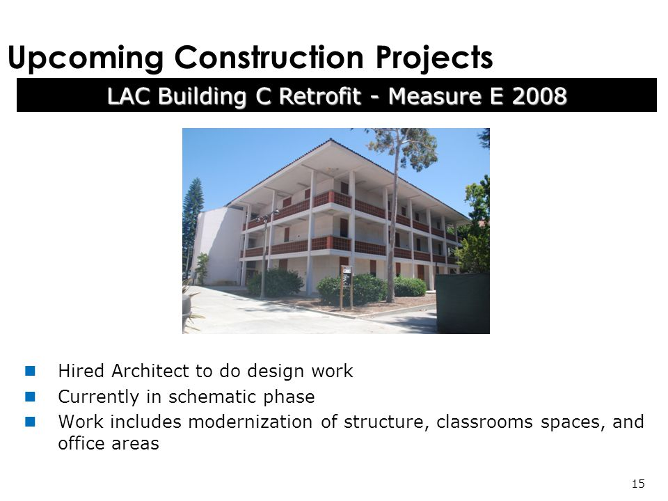Upcoming Construction Projects LAC Building C Retrofit - Measure E Hired Architect to do design work Currently in schematic phase Work includes modernization of structure, classrooms spaces, and office areas