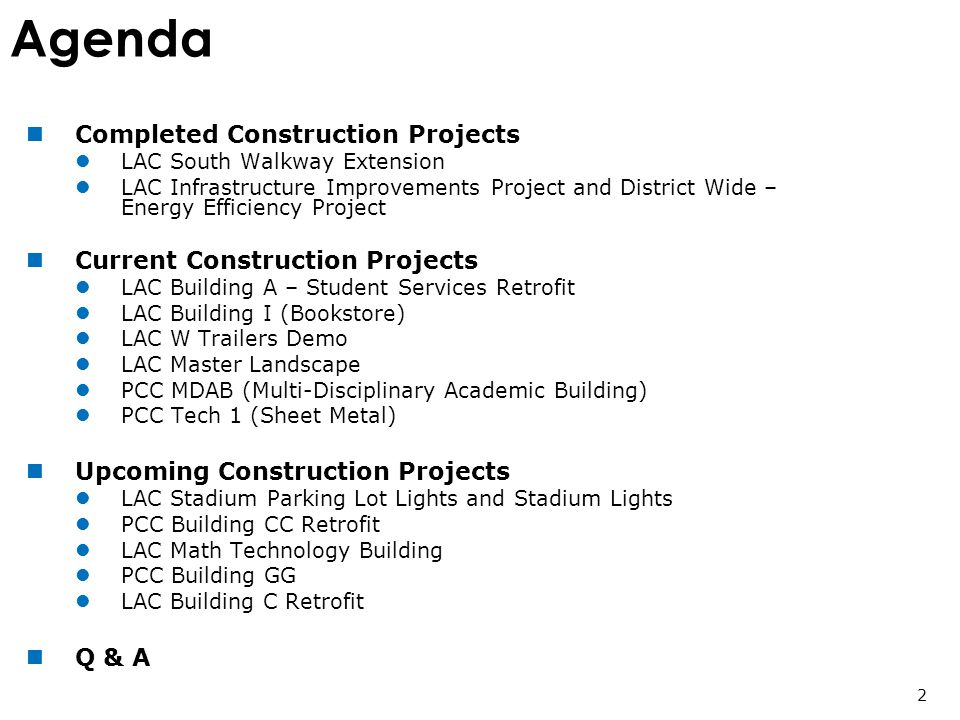 Agenda Completed Construction Projects LAC South Walkway Extension LAC Infrastructure Improvements Project and District Wide – Energy Efficiency Project Current Construction Projects LAC Building A – Student Services Retrofit LAC Building I (Bookstore) LAC W Trailers Demo LAC Master Landscape PCC MDAB (Multi-Disciplinary Academic Building) PCC Tech 1 (Sheet Metal) Upcoming Construction Projects LAC Stadium Parking Lot Lights and Stadium Lights PCC Building CC Retrofit LAC Math Technology Building PCC Building GG LAC Building C Retrofit Q & A 2