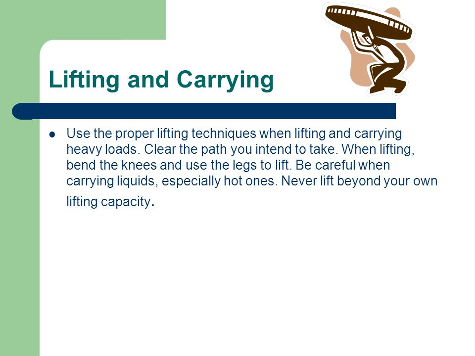 Lifting and Carrying Use the proper lifting techniques when lifting and carrying heavy loads.