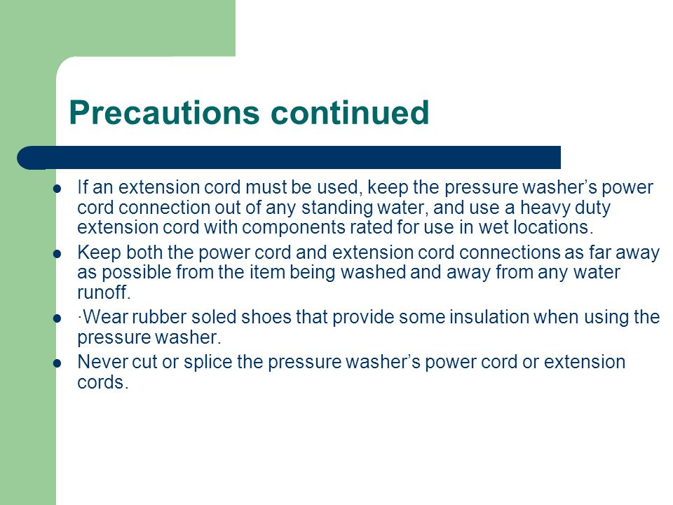 Precautions continued If an extension cord must be used, keep the pressure washer's power cord connection out of any standing water, and use a heavy duty extension cord with components rated for use in wet locations.
