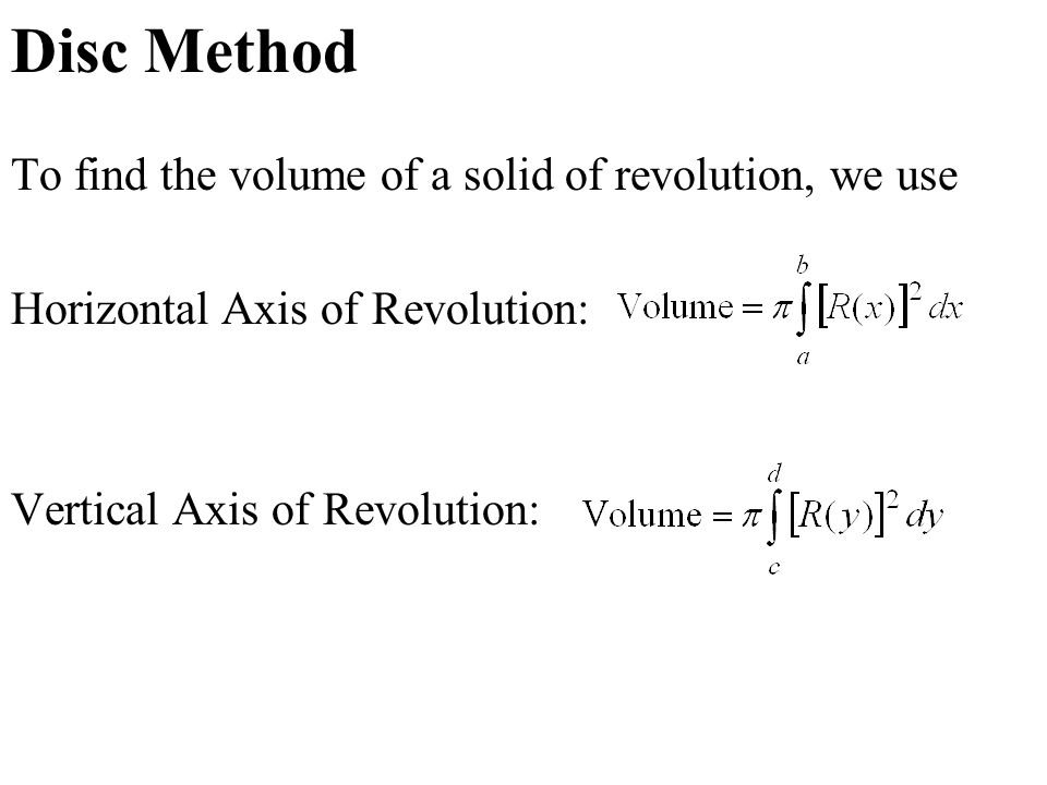 Disc Method To find the volume of a solid of revolution, we use Horizontal Axis of Revolution: Vertical Axis of Revolution: