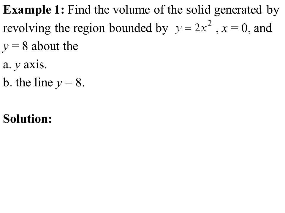 Example 1: Find the volume of the solid generated by revolving the region bounded by, x = 0, and y = 8 about the a.