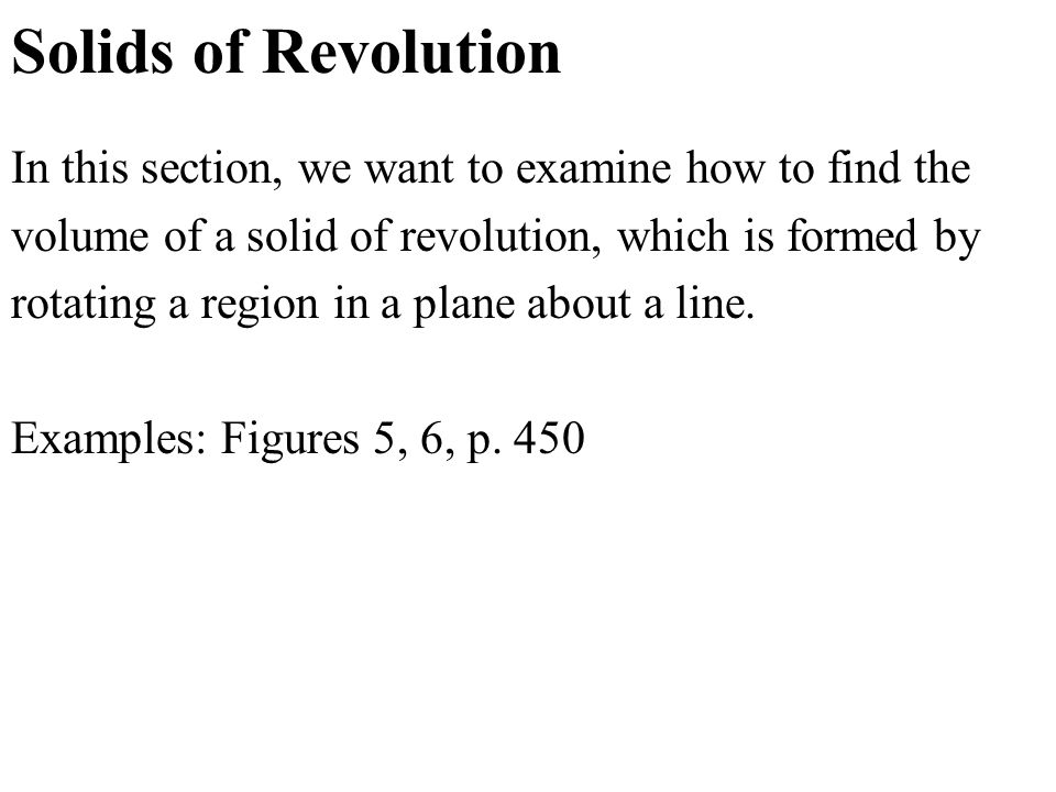 Solids of Revolution In this section, we want to examine how to find the volume of a solid of revolution, which is formed by rotating a region in a plane about a line.