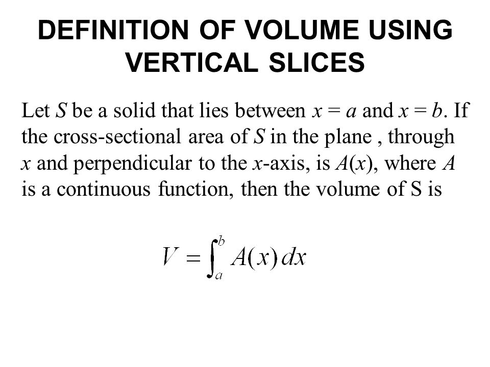 DEFINITION OF VOLUME USING VERTICAL SLICES Let S be a solid that lies between x = a and x = b.