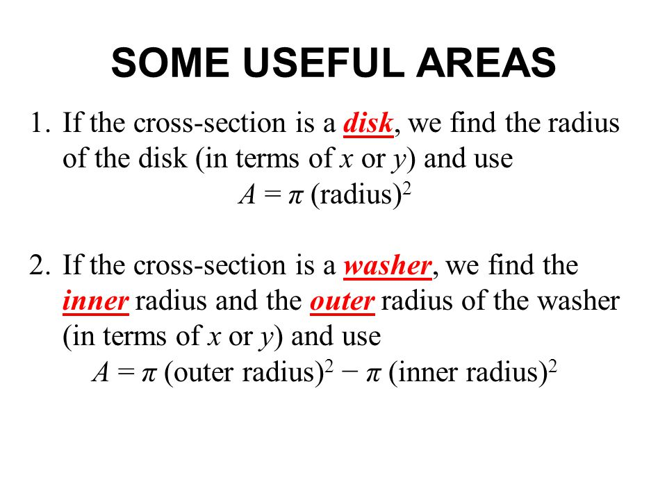 SOME USEFUL AREAS 1.If the cross-section is a disk, we find the radius of the disk (in terms of x or y) and use A = π (radius) 2 2.If the cross-section is a washer, we find the inner radius and the outer radius of the washer (in terms of x or y) and use A = π (outer radius) 2 − π (inner radius) 2