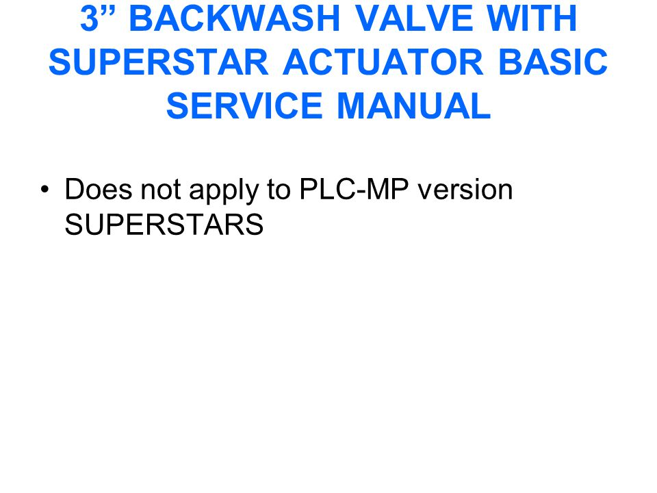 3 BACKWASH VALVE WITH SUPERSTAR ACTUATOR BASIC SERVICE MANUAL Does not apply to PLC-MP version SUPERSTARS