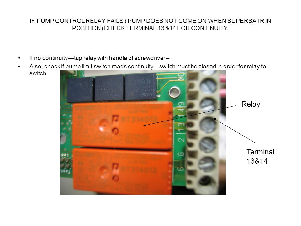 IF PUMP CONTROL RELAY FAILS ( PUMP DOES NOT COME ON WHEN SUPERSATR IN POSITION) CHECK TERMINAL 13 &14 FOR CONTINUITY.
