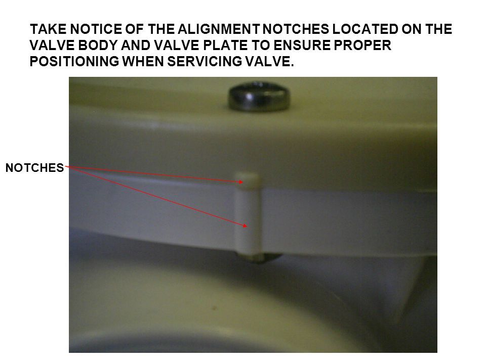 TAKE NOTICE OF THE ALIGNMENT NOTCHES LOCATED ON THE VALVE BODY AND VALVE PLATE TO ENSURE PROPER POSITIONING WHEN SERVICING VALVE.