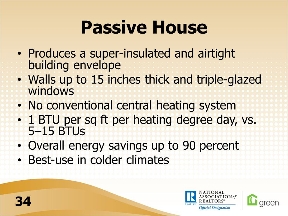 Passive House Produces a super-insulated and airtight building envelope Walls up to 15 inches thick and triple-glazed windows No conventional central heating system 1 BTU per sq ft per heating degree day, vs.