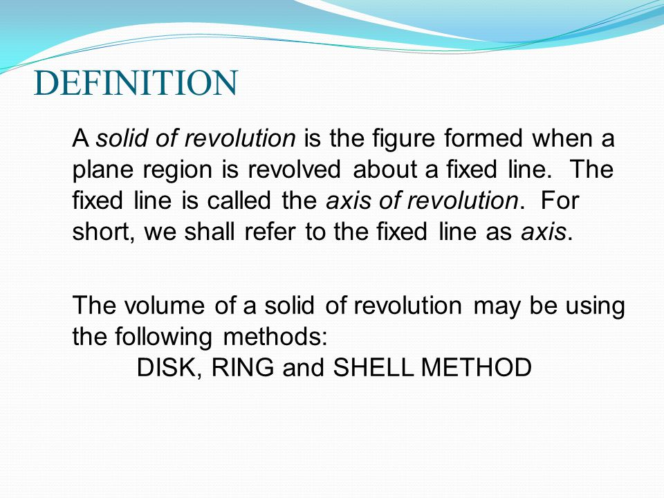 DEFINITION A solid of revolution is the figure formed when a plane region is revolved about a fixed line.