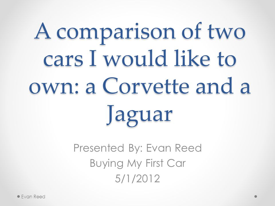 A comparison of two cars I would like to own: a Corvette and a Jaguar Presented By: Evan Reed Buying My First Car 5/1/2012 Evan Reed