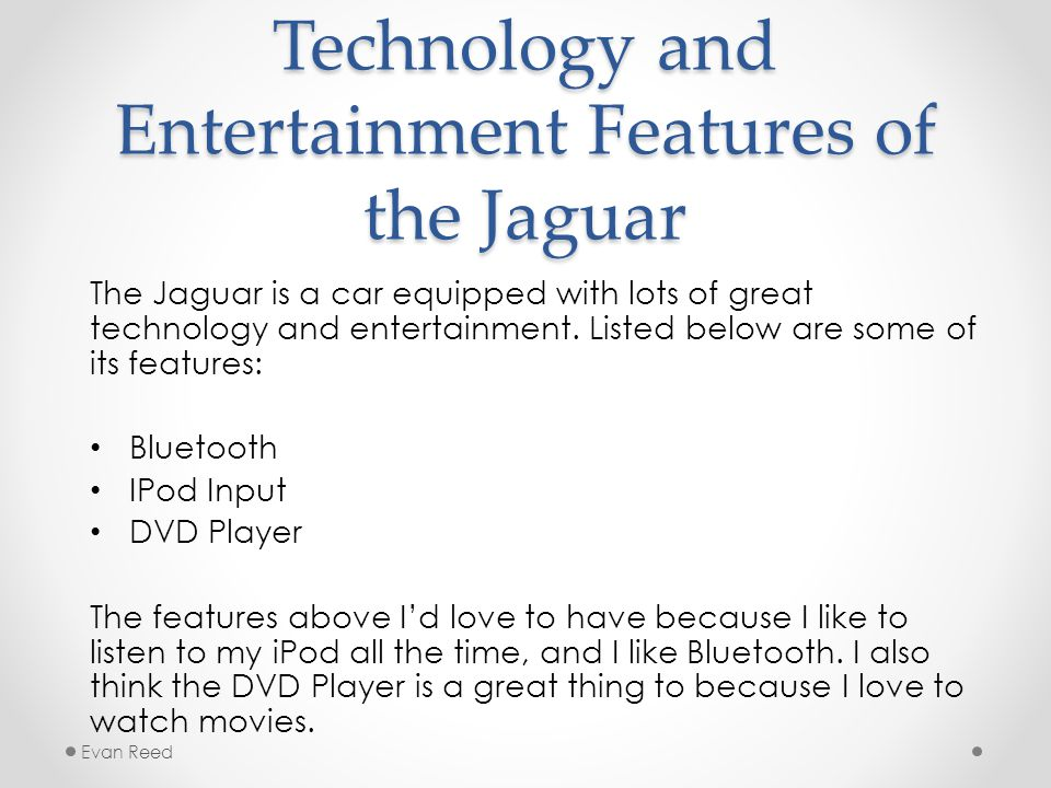 Technology and Entertainment Features of the Jaguar The Jaguar is a car equipped with lots of great technology and entertainment.
