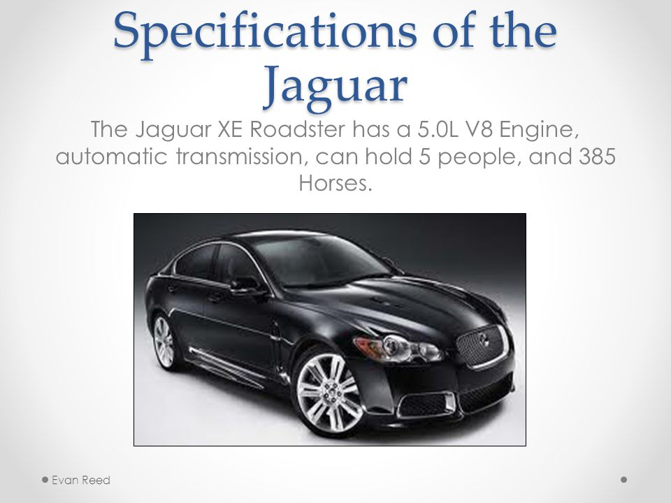 Specifications of the Jaguar The Jaguar XE Roadster has a 5.0L V8 Engine, automatic transmission, can hold 5 people, and 385 Horses.