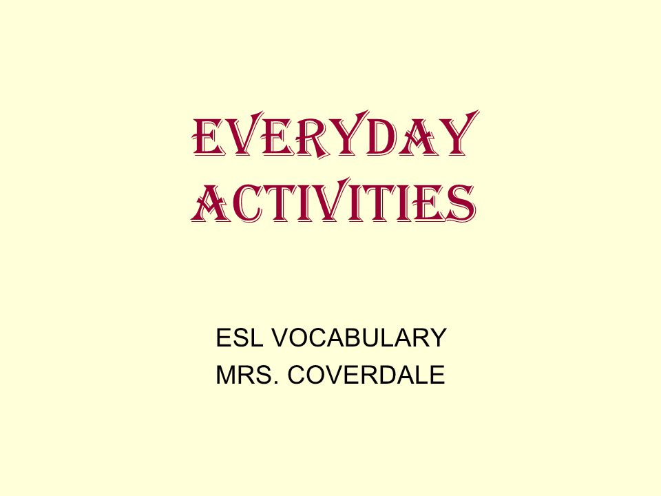 EVERYDAY ACTIVITIES ESL VOCABULARY MRS. COVERDALE