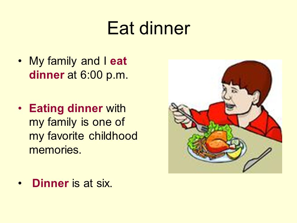 Eat dinner My family and I eat dinner at 6:00 p.m.