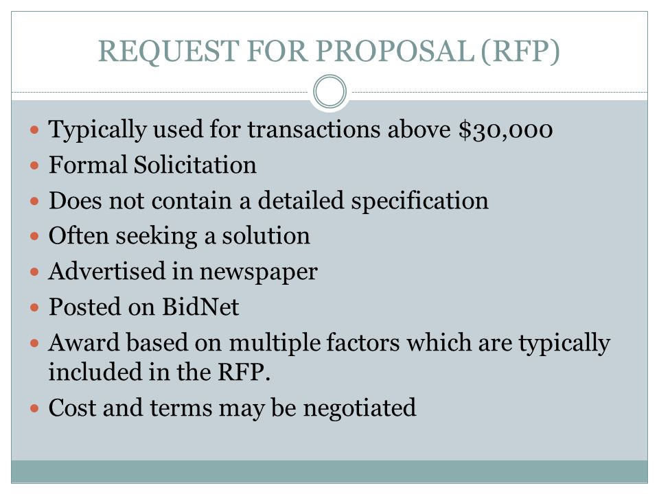 REQUEST FOR PROPOSAL (RFP) Typically used for transactions above $30,000 Formal Solicitation Does not contain a detailed specification Often seeking a solution Advertised in newspaper Posted on BidNet Award based on multiple factors which are typically included in the RFP.
