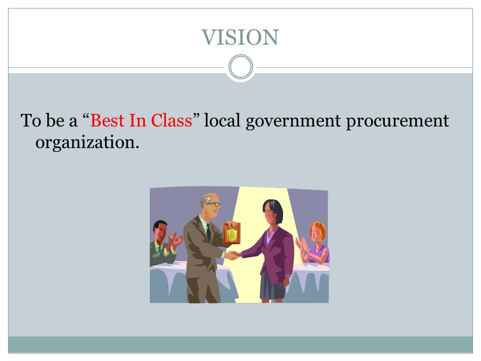 VISION To be a Best In Class local government procurement organization.