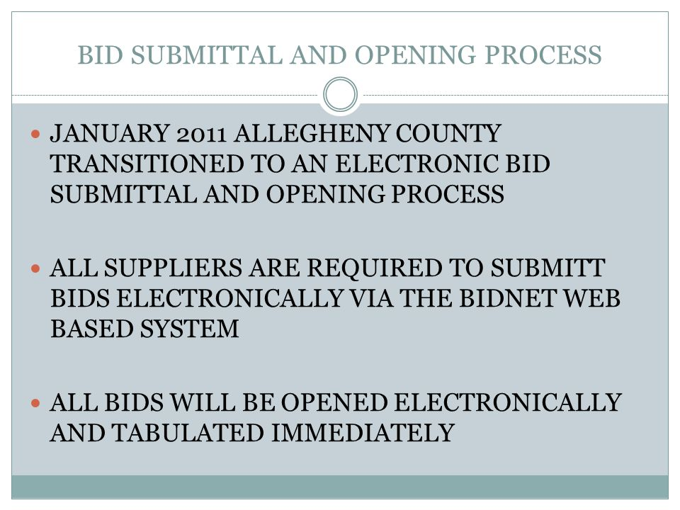 BID SUBMITTAL AND OPENING PROCESS JANUARY 2011 ALLEGHENY COUNTY TRANSITIONED TO AN ELECTRONIC BID SUBMITTAL AND OPENING PROCESS ALL SUPPLIERS ARE REQUIRED TO SUBMITT BIDS ELECTRONICALLY VIA THE BIDNET WEB BASED SYSTEM ALL BIDS WILL BE OPENED ELECTRONICALLY AND TABULATED IMMEDIATELY