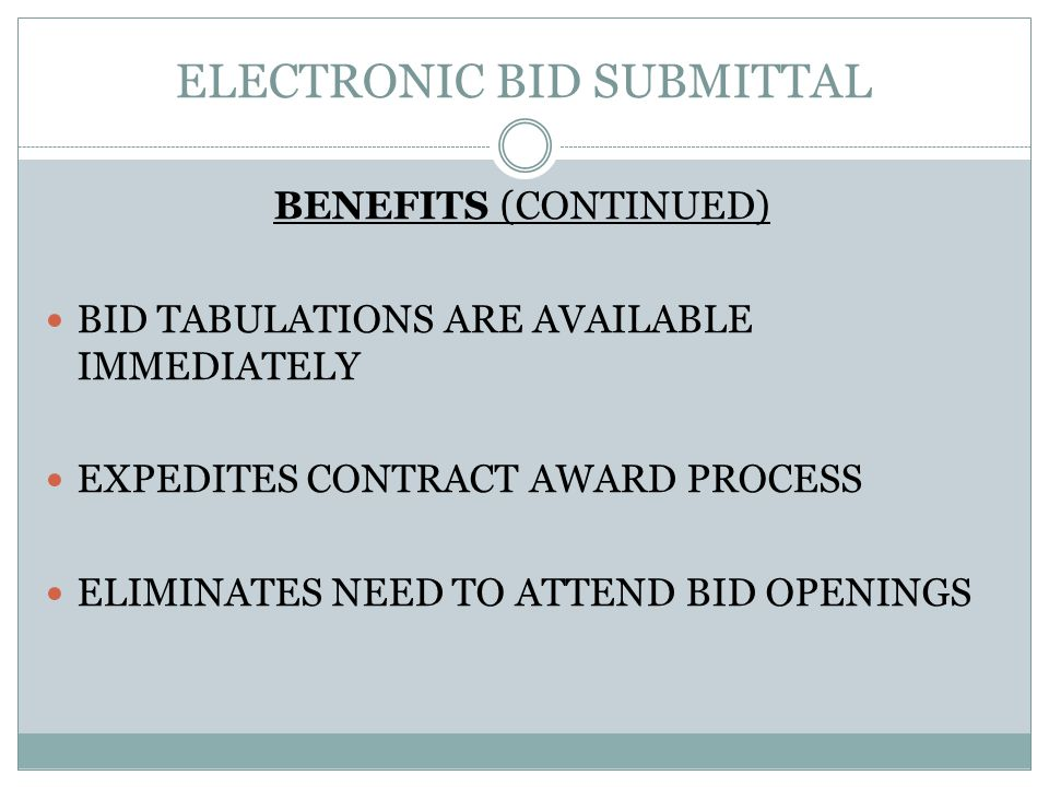 ELECTRONIC BID SUBMITTAL BENEFITS (CONTINUED) BID TABULATIONS ARE AVAILABLE IMMEDIATELY EXPEDITES CONTRACT AWARD PROCESS ELIMINATES NEED TO ATTEND BID OPENINGS