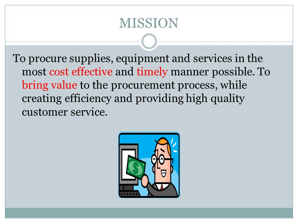 MISSION To procure supplies, equipment and services in the most cost effective and timely manner possible.