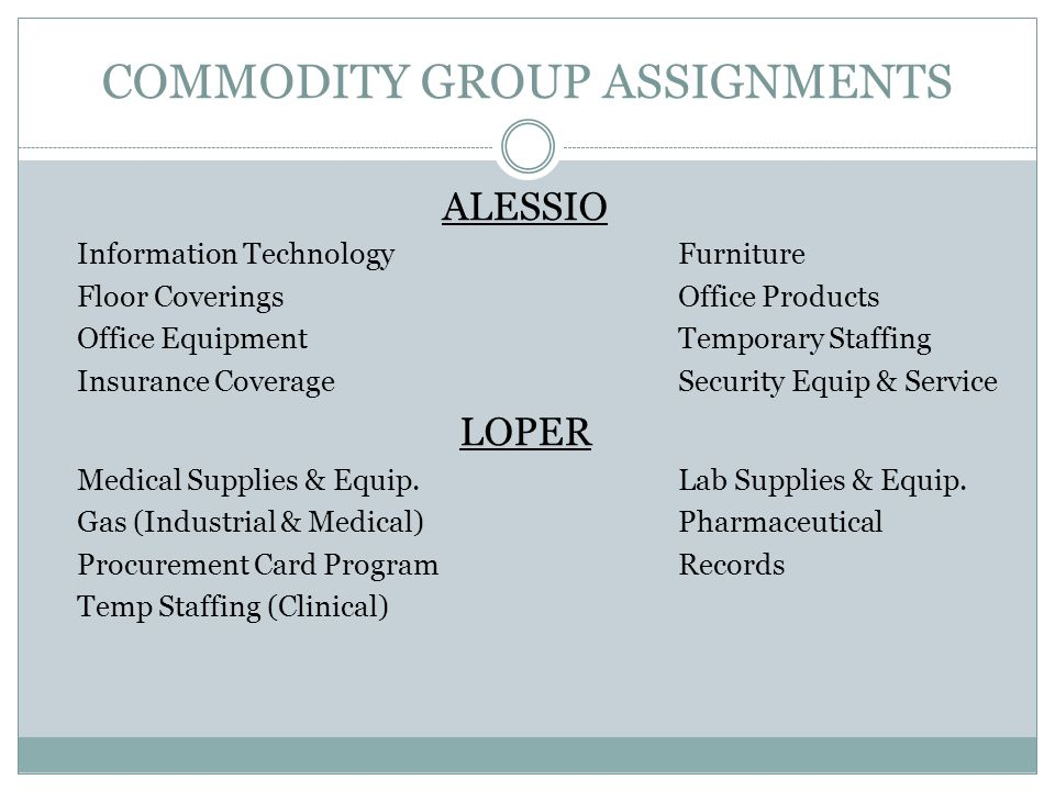 COMMODITY GROUP ASSIGNMENTS ALESSIO Information TechnologyFurniture Floor CoveringsOffice Products Office EquipmentTemporary Staffing Insurance CoverageSecurity Equip & Service LOPER Medical Supplies & Equip.Lab Supplies & Equip.