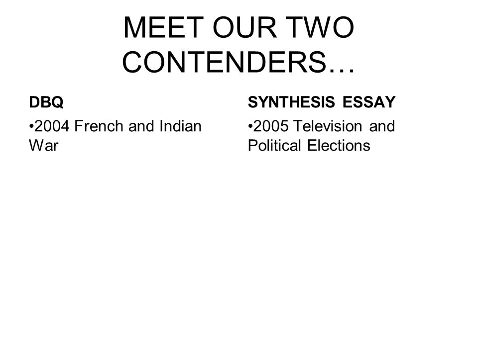 MEET OUR TWO CONTENDERS… DBQ 2004 French and Indian War SYNTHESIS ESSAY 2005 Television and Political Elections