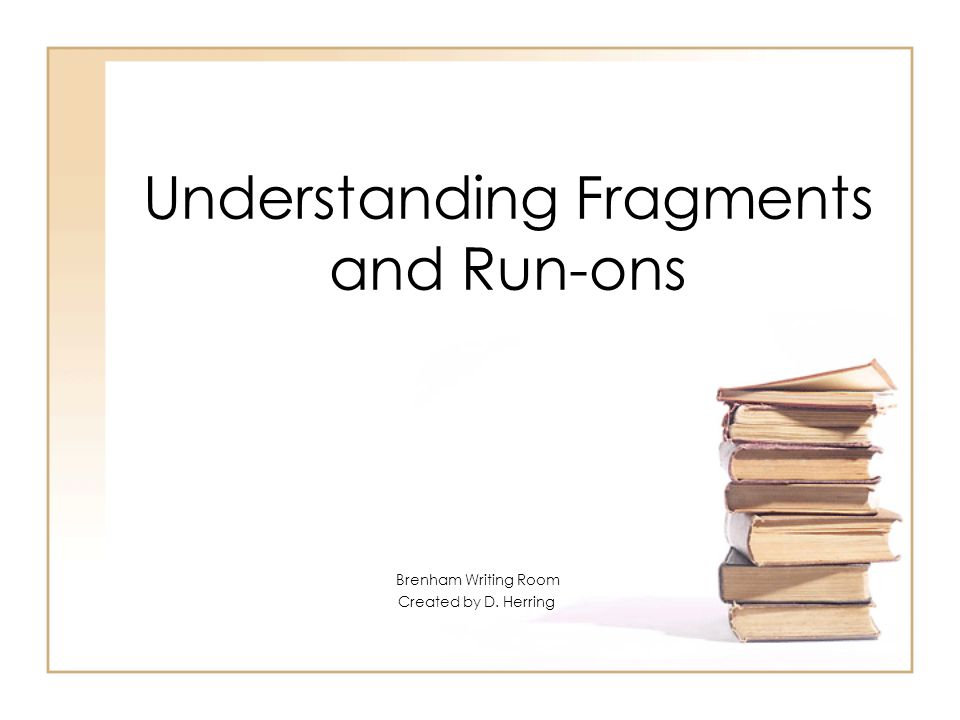 Understanding Fragments and Run-ons Brenham Writing Room Created by D. Herring