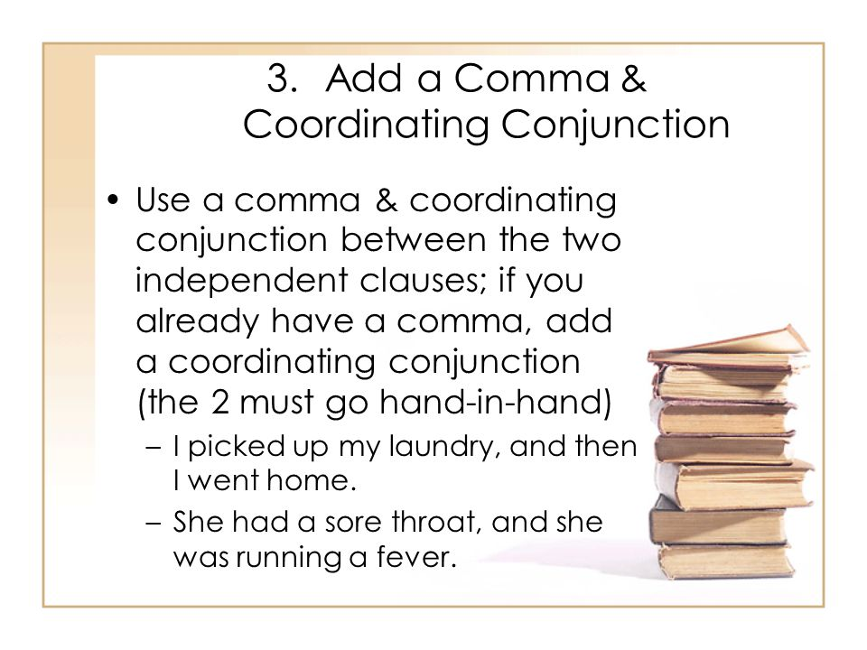 3.Add a Comma & Coordinating Conjunction Use a comma & coordinating conjunction between the two independent clauses; if you already have a comma, add a coordinating conjunction (the 2 must go hand-in-hand) –I picked up my laundry, and then I went home.