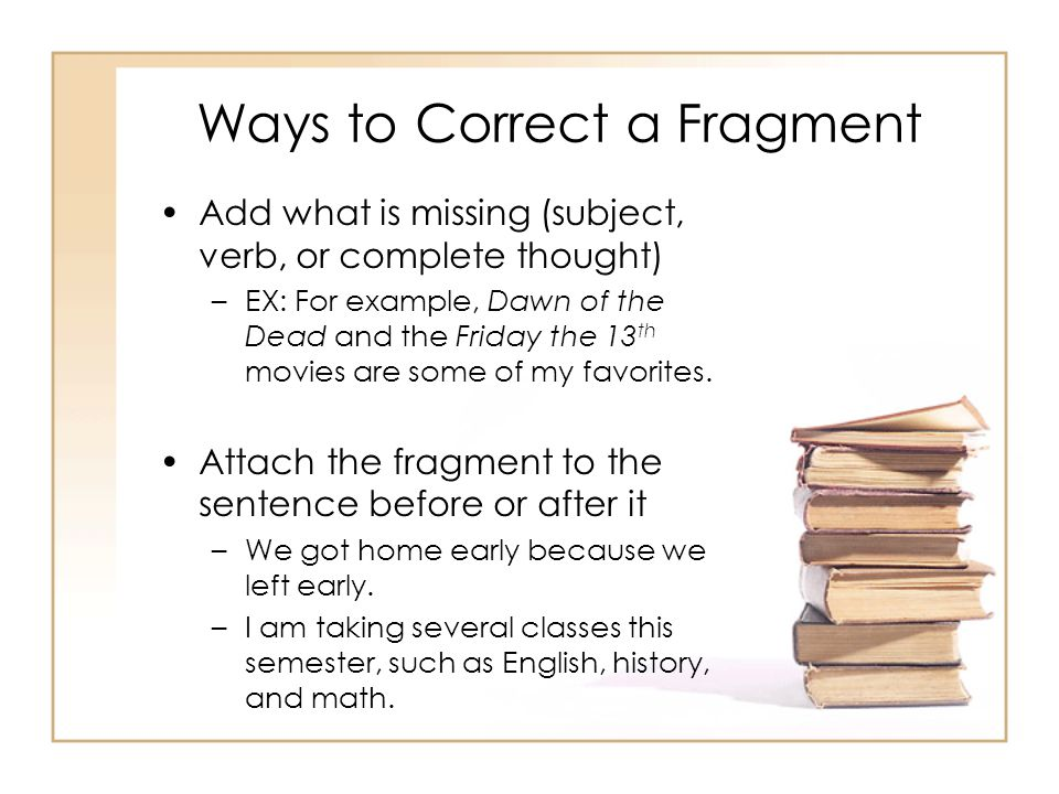 Ways to Correct a Fragment Add what is missing (subject, verb, or complete thought) –EX: For example, Dawn of the Dead and the Friday the 13 th movies are some of my favorites.