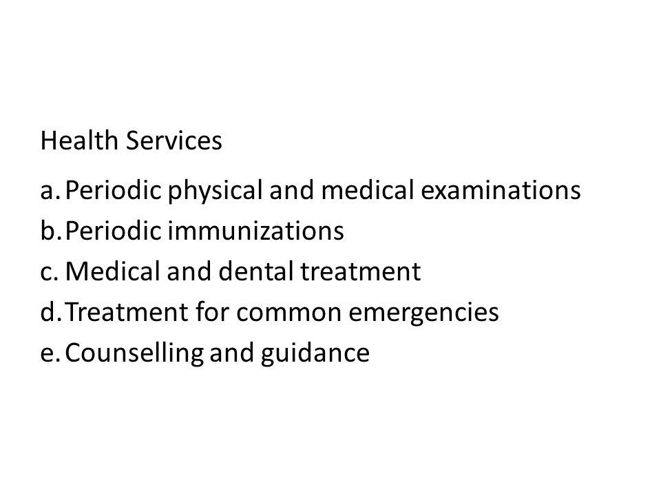 Health Services a.Periodic physical and medical examinations b.Periodic immunizations c.Medical and dental treatment d.Treatment for common emergencies e.Counselling and guidance