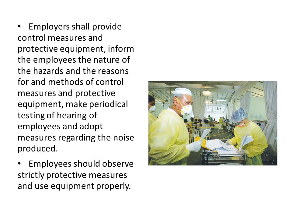 Employers shall provide control measures and protective equipment, inform the employees the nature of the hazards and the reasons for and methods of control measures and protective equipment, make periodical testing of hearing of employees and adopt measures regarding the noise produced.
