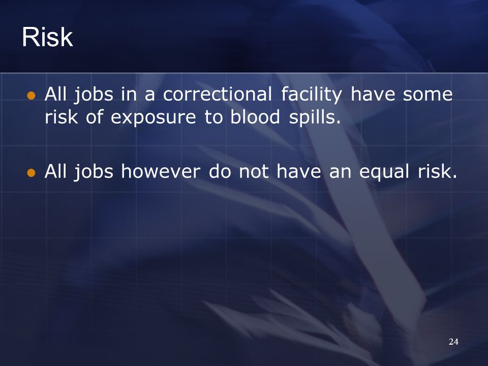 Risk All jobs in a correctional facility have some risk of exposure to blood spills.