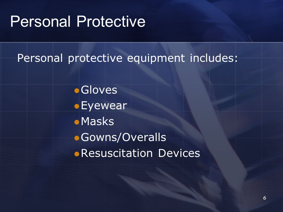Personal protective equipment includes: Gloves Eyewear Masks Gowns/Overalls Resuscitation Devices Personal Protective 6