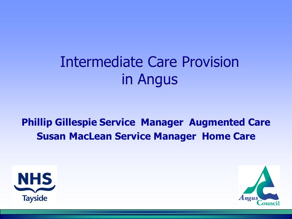Intermediate Care Provision in Angus Phillip Gillespie Service Manager Augmented Care Susan MacLean Service Manager Home Care